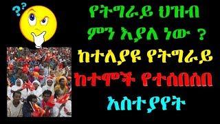 Ethiopia :የትግራይ ህዝብ  ምን እያለ ነው ?  ከተለያዩ የትግራይ  ከተሞች የተሰበሰበ  አስተያየት