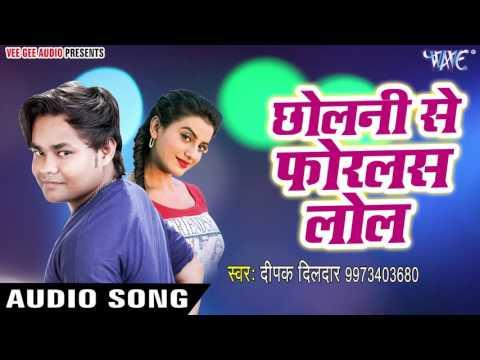 सबसे हिट गाना 2017 - Deepak Dildar - छोलनी से फोरलस लोल - Chholani Se Forlas Lol - Bhojpuri Hit Song