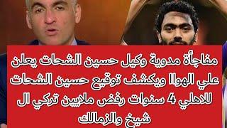 مفاجأة مدوية وكيل حسين الشحات يعلن علي الهواء  توقيع حسين الشحات للاهلي 4 سنوات رفض ملايين الزمالك