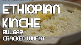 የቅንጨ አሰራር Kinche Ethiopian Cracked Wheat Bulgar Recipe - Amharic