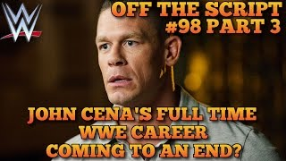 John Cena's Full Time WWE Career Coming To An End? - WWE Off The Script #98 Part 3