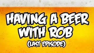 Having A Beer with Rob (My Last Episode.....)