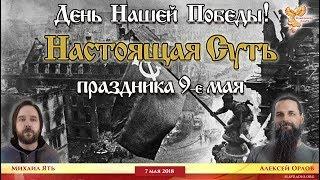 День Нашей Победы. Настоящая Суть праздника 9 мая. Алексей Орлов и Михаил Ять