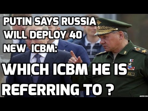 Putin says Russia will deploy 40 new  ICBM :Which ICBM he is referring to ?