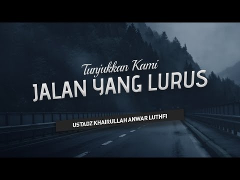 Tunjukkan Kami Jalan yang Lurus - Ustadz Khairullah Anwar Luthfi, Lc