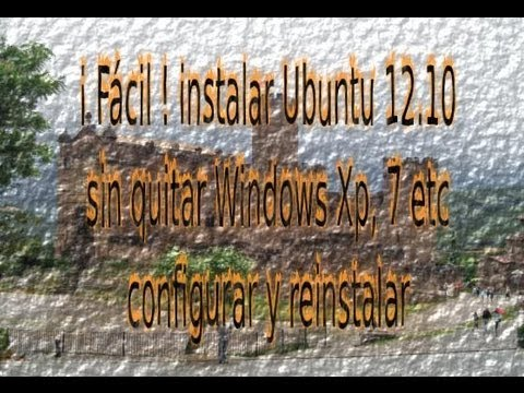 ¡ Fácil ! instalar Ubuntu 12.10 - 14.04 sin quitar Windows Xp. 7 etc configurar y reinstalar (1-3)