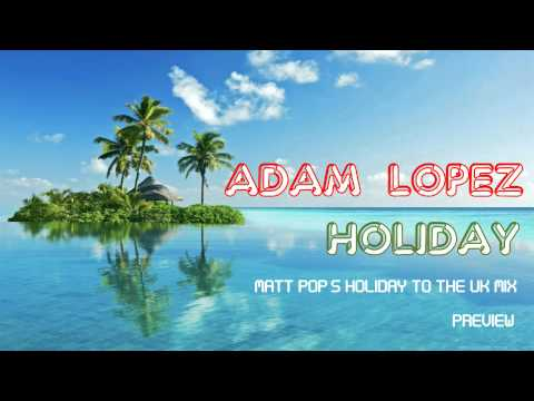 Adam Lopez - Holiday (Matt Pop Holiday To The UK Mix)