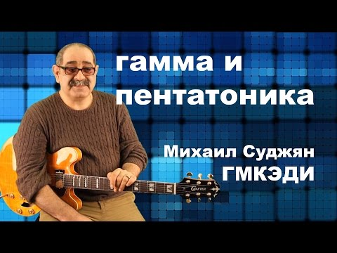 Гитара - Гамма и Пентатоника. Педагог ГМКЭДИ Михаил Суджян.
