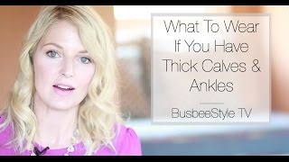 What To Wear If You Have Thick Calves & Ankles | BusbeeStyle TV