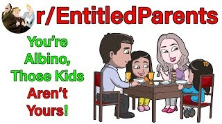 r/EntitledParents | You're Albino, Those Kids Aren't Yours! | #190