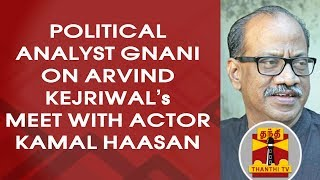 Political Analyst Gnani on Delhi CM Arvind Kejriwal's meet with Actor Kamal Haasan
