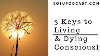 3 Keys to Living and Dying Consciously