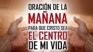 ORACION DE LA MAÑANA PARA PEDIRLE A DIOS QUE SEA EL CENTRO DE TU VIDA