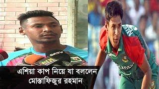 এশিয়া কাপ নিয়ে যা বললেন মোস্তাফিজুর রহমান | Mustafizur Rahman | Sports News
