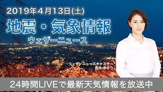 【LIVE】 最新地震・気象情報 ウェザーニュースLiVE 2019年4月13日(土)