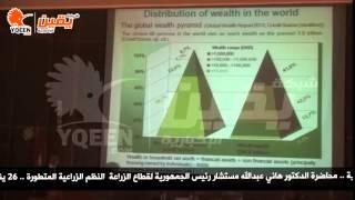 محاضرة الدكتور هاني عبدالله مستشار رئيس الجمهورية لقطاع الزراعة  النظم الزراعية المتطورة