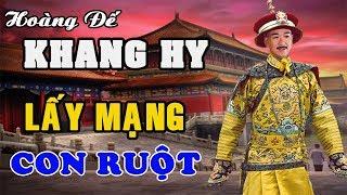 Hoàng Đế KHANG HY – Ép Cô Ruột Làm Thiếp, Lấy Mạng Con Ruột Không Ghê Tay