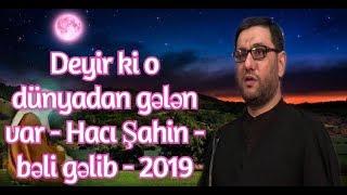 Deyir ki o dünyadan gələn var - Hacı Şahin - bəli gəlib - 2019