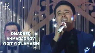 Omadbek Ahmadjonov - Yigit yig'lamasin   Омадбек Ахмаджонов - Йигит йигламасин