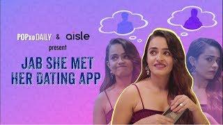Jab She Met Her Dating App - POPxo