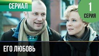 ▶️ Его любовь 1 серия - Мелодрама | Русские мелодрамы