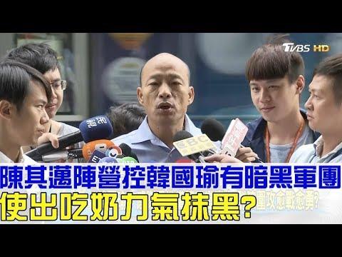 台灣-少康戰情室-20181016 2/2 陳其邁陣營控「韓國瑜有暗黑軍團」使出吃奶力氣抹黑?