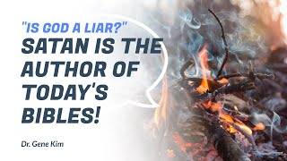 SATAN Is the Author of TODAY'S BIBLES! Is God a LIAR? - Dr. Gene Kim