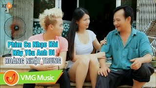 Phim Ca Nhạc Hài Hãy Yêu Anh Đi   HOÀNG NHẬT TRUNG   QUANG TÈO   OFFICIAL MV