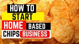 How To Start Home Made Chips Business