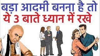 चाणक्य: बड़ा आदमी बनना चाहते है तो ये ३ बाते अवश्य ध्यान में रखे Chanakya Neeti