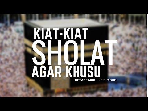 Kiat-Kiat Sholat Agar Khusyu - Ustadz Mukhlis Biridho