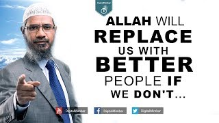 Allah will Replace us with Better People if WE DON'T… – Dr Zakir Naik
