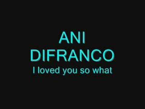 Ani Difranco - I Loved You, So What
