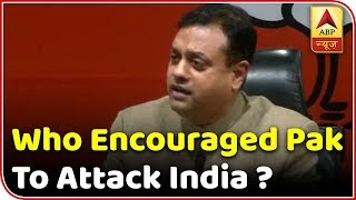 Who Encouraged Pak To Attack India? Questions Sambit Patra | ABP News