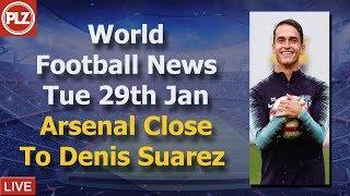 Arsenal Close to Denis Suarez - Tuesday 29th January - PLZ World Football News
