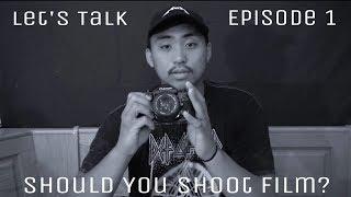 Let's Talk (Ep.1) : Should You Shoot Film?