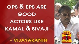 OPS & EPS are good actors like Kamal & Sivaji - Vijayakanth, DMDK