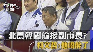 北農韓國瑜接副市長?柯文哲:他喝醉了