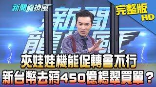 【完整版】夾娃娃機能促轉會不行 新台幣去蔣450億楊翠買單?2018.12.18《新聞龍捲風》