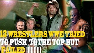 13 Wrestlers WWE Tried To Push To The Top But Failed