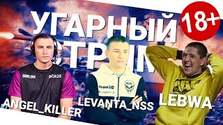 Угарный стрим - Angel_Killer, Levanta_NSS и LeBwa!