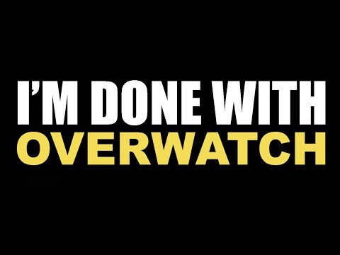 I'm Done With Overwatch