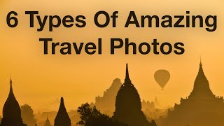 6 Types Of Amazing Travel Photos That You'll Be Proud To Show Your Friends And Family Back Home