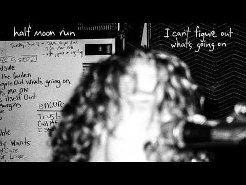 Half Moon Run - I Cant Figure Out Whats Going On