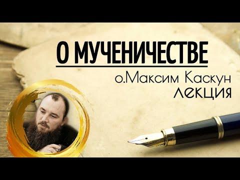 Беседа о святом мученичестве. Священник Максим Каскун