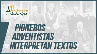 PIONEROS ADVENTISTAS INTERPRETAN TEXTOS