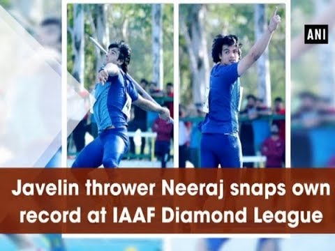 Javelin thrower Neeraj snaps own record at IAAF Diamond League - Sports News