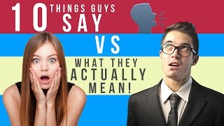 10 Things Guys Say VS What They ACTUALLY Mean!