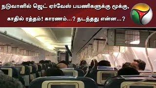 நடுவானில் ஜெட் ஏர்வேஸ் பயணிகளுக்கு மூக்கு, காதில் ரத்தம்! காரணம்...? நடந்தது என்ன...?   #JetAirways