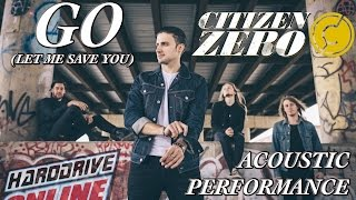 CITIZEN ZERO performs GO (LET ME SAVE YOU) ACOUSTIC